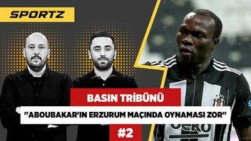 Aboubakar'ın Erzurum maçında oynaması da zor! | Gökmen Özcan | Basın Tribünü #2