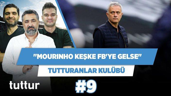 Mourinho keşke Fenerbahçe'ye gelse! | Serdar Ali Çelikler & Ilgaz Çınar | Tutturanlar Kulübü #9