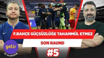 Fenerbahçe masaya yumruğunu vurmayı bilecek!   Serdar Ali Çelikler & U. Karakullukçu   Son Raund #5